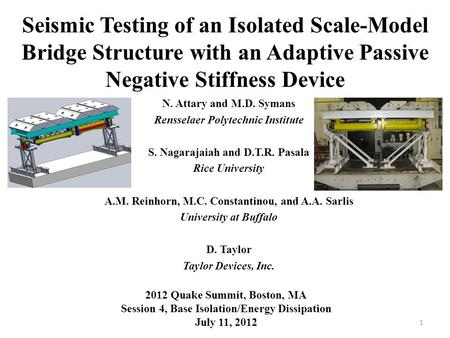 Seismic Testing of an Isolated Scale-Model Bridge Structure with an Adaptive Passive Negative Stiffness Device N. Attary and M.D. Symans Rensselaer Polytechnic.
