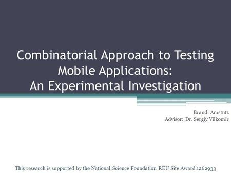 Combinatorial Approach to Testing Mobile Applications: An Experimental Investigation Brandi Amstutz Advisor: Dr. Sergiy Vilkomir This research is supported.