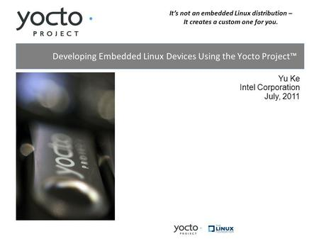 Its not an embedded Linux distribution – It creates a custom one for you. Yu Ke Intel Corporation July, 2011 Developing Embedded Linux Devices Using the.