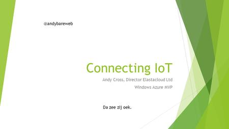 Connecting IoT Andy Cross, Director Elastacloud Ltd Windows Azure MVP Da zee zij