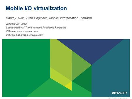 © 2010 VMware Inc. All rights reserved Mobile I/O virtualization Harvey Tuch, Staff Engineer, Mobile Virtualization Platform January 25 th 2012 Sponsored.
