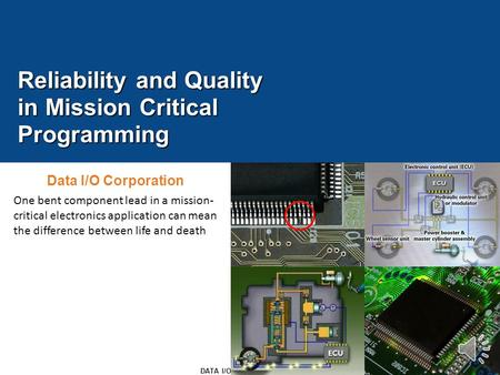 1 DATA I/O CONFIDENTIAL Reliability and Quality in Mission Critical Programming Data I/O Corporation One bent component lead in a mission- critical electronics.