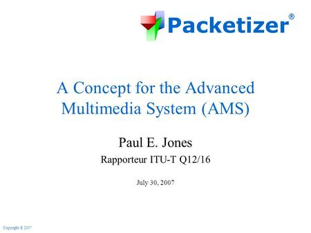 Packetizer ® Copyright © 2007 A Concept for the Advanced Multimedia System (AMS) Paul E. Jones Rapporteur ITU-T Q12/16 July 30, 2007.