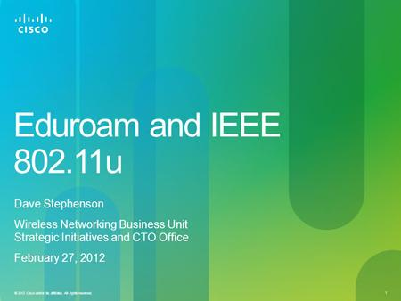 © 2012 Cisco and/or its affiliates. All rights reserved. 1 Eduroam and IEEE 802.11u Dave Stephenson Wireless Networking Business Unit Strategic Initiatives.