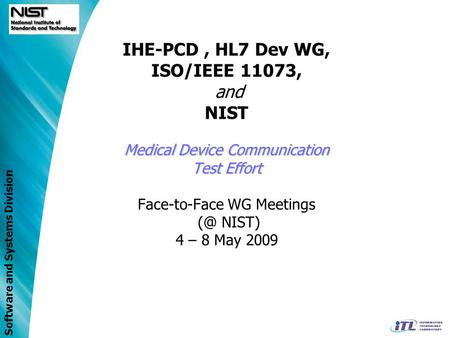 Software and Systems Division Medical Device Communication Test Effort IHE-PCD, HL7 Dev WG, ISO/IEEE 11073, and NIST Medical Device Communication Test.