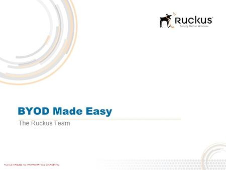 RUCKUS WIRELESS INC. PROPRIETARY AND CONFIDENTIAL BYOD Made Easy The Ruckus Team.