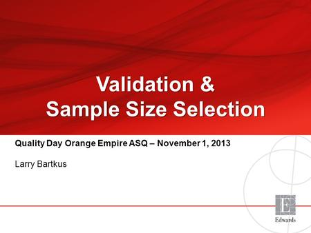 19Jun2013_v1 Quality Day Orange Empire ASQ – November 1, 2013 Larry Bartkus Validation & Sample Size Selection.