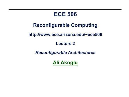 ECE 506 Reconfigurable Computing  Lecture 2 Reconfigurable Architectures Ali Akoglu.