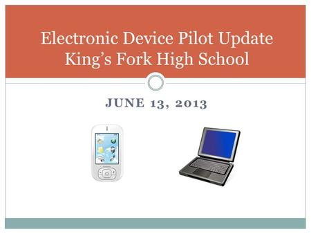 JUNE 13, 2013 Electronic Device Pilot Update Kings Fork High School.