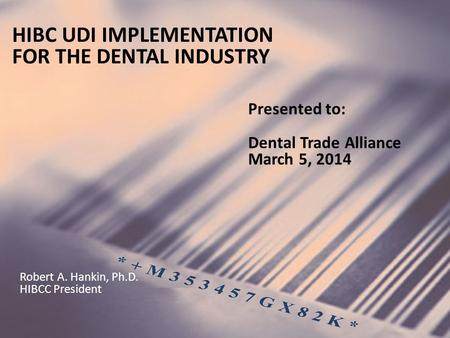 HIBC UDI IMPLEMENTATION FOR THE DENTAL INDUSTRY Presented to: Dental Trade Alliance March 5, 2014 Robert A. Hankin, Ph.D. HIBCC President.