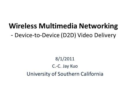 Wireless Multimedia Networking - Device-to-Device (D2D) Video Delivery 8/1/2011 C.-C. Jay Kuo University of Southern California.