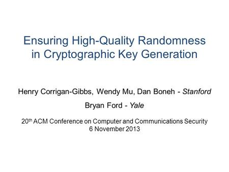 Ensuring High-Quality Randomness in Cryptographic Key Generation Henry Corrigan-Gibbs, Wendy Mu, Dan Boneh - Stanford Bryan Ford - Yale 20 th ACM Conference.