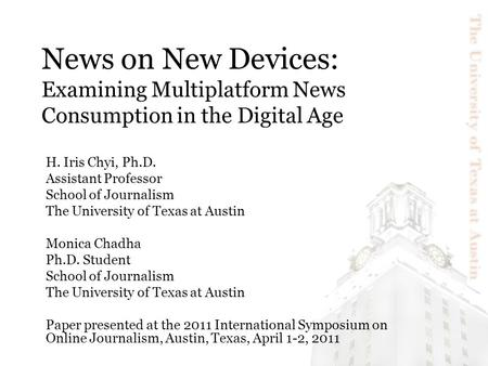 News on New Devices: Examining Multiplatform News Consumption in the Digital Age H. Iris Chyi, Ph.D. Assistant Professor School of Journalism The University.