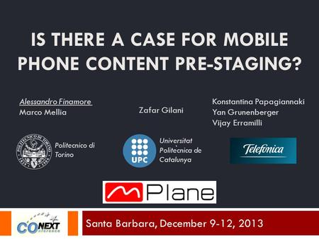 IS THERE A CASE FOR MOBILE PHONE CONTENT PRE-STAGING? Santa Barbara, December 9-12, 2013 Alessandro Finamore Marco Mellia Zafar Gilani Konstantina Papagiannaki.