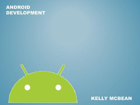 ANDROID DEVELOPMENT KELLY MCBEAN. DEVELOPMENT ENVIRONMENT OVERVIEW Eclipse Standard IDE for Developing Android Applications Install: 1.Java (JDK) – Since.