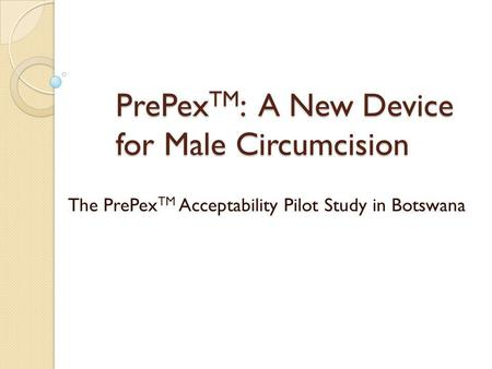 PrePex TM : A New Device for Male Circumcision The PrePex TM Acceptability Pilot Study in Botswana.