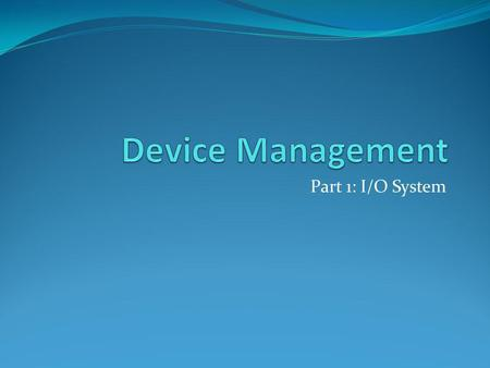 Part 1: I/O System. Functions of Device Management Device management involves four basic functions: 1. Track status of each device (such as tape drives,