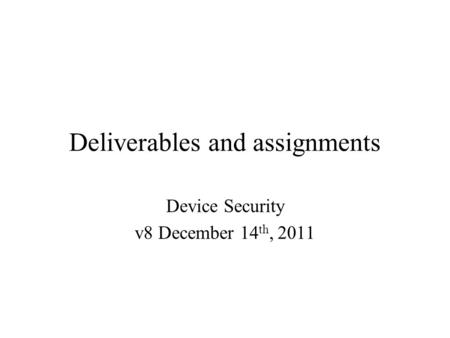 Deliverables and assignments Device Security v8 December 14 th, 2011.