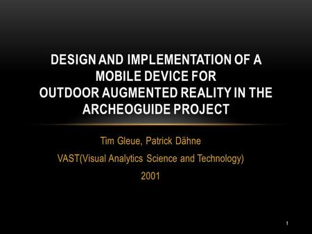Tim Gleue, Patrick Dähne VAST(Visual Analytics Science and Technology) 2001 DESIGN AND IMPLEMENTATION OF A MOBILE DEVICE FOR OUTDOOR AUGMENTED REALITY.