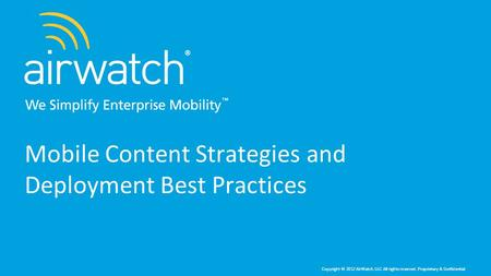 Copyright © 2012 AirWatch, LLC. All rights reserved. Proprietary & Confidential. Mobile Content Strategies and Deployment Best Practices.
