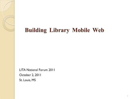 Building Library Mobile Web Building Library Mobile Web LITA National Forum 2011 October 2, 2011 St. Louis, MS 1.