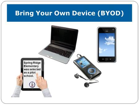 Bring Your Own Device (BYOD) Spring Ridge Elementary was selected as a pilot school.