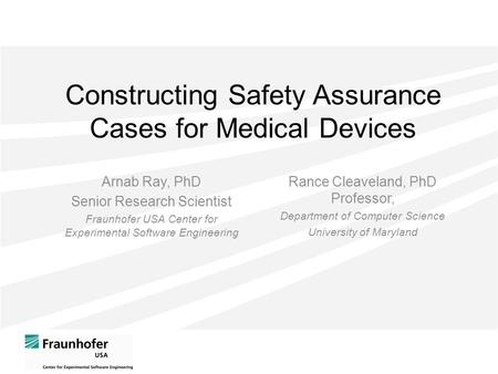 Constructing Safety Assurance Cases for Medical Devices Arnab Ray, PhD Senior Research Scientist Fraunhofer USA Center for Experimental Software Engineering.