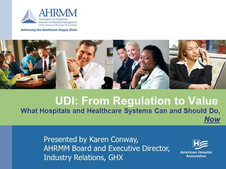 UDI: From Regulation to Value What Hospitals and Healthcare Systems Can and Should Do, Now Presented by Karen Conway, AHRMM Board and Executive Director,