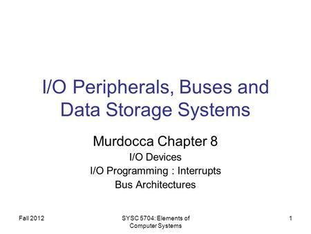 Fall 2012SYSC 5704: Elements of Computer Systems 1 I/O Peripherals, Buses and Data Storage Systems Murdocca Chapter 8 I/O Devices I/O Programming : Interrupts.