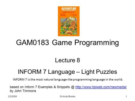 GAM0183 Game Programming Lecture 8 INFORM 7 Language – Light Puzzles 2/2/20091Dr Andy Brooks based on Inform 7 Examples &