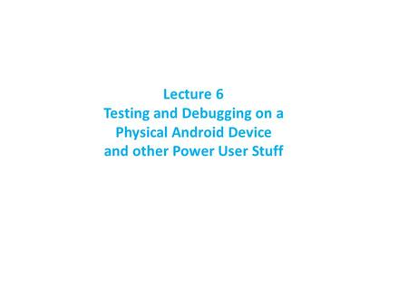 Lecture 6 Testing and Debugging on a Physical Android Device and other Power User Stuff.