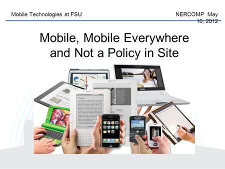 Mobile Technologies at FSU NERCOMP May 10, 2012 Mobile, Mobile Everywhere and Not a Policy in Site.