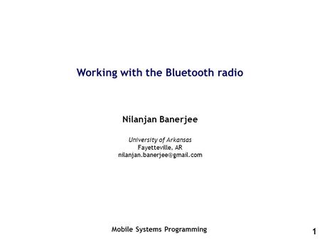 1 Working with the Bluetooth radio Nilanjan Banerjee Mobile Systems Programming University of Arkansas Fayetteville, AR