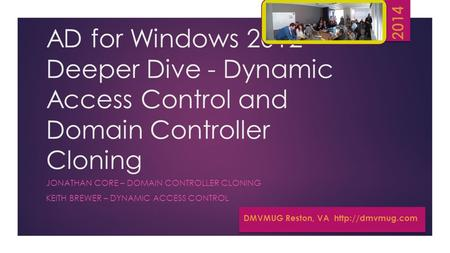 AD for Windows 2012 Deeper Dive - Dynamic Access Control and Domain Controller Cloning JONATHAN CORE – DOMAIN CONTROLLER CLONING KEITH BREWER – DYNAMIC.