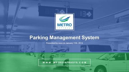Parking Management System Presented by xxxx on January 11th. 2014 W W W. M E T R O I N F R A S Y S. C O M.