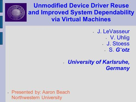 Unmodified Device Driver Reuse and Improved System Dependability via Virtual Machines J. LeVasseur V. Uhlig J. Stoess S. G¨otz University of Karlsruhe,