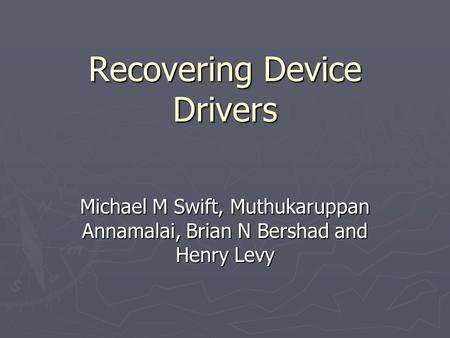Recovering Device Drivers Michael M Swift, Muthukaruppan Annamalai, Brian N Bershad and Henry Levy.