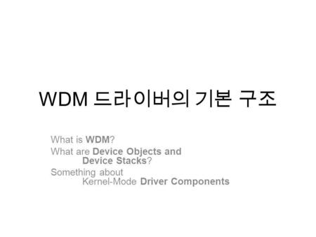 WDM What is WDM? What are Device Objects and Device Stacks? Something about Kernel-Mode Driver Components.