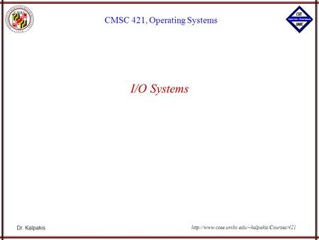 Dr. Kalpakis CMSC 421, Operating Systems  I/O Systems.