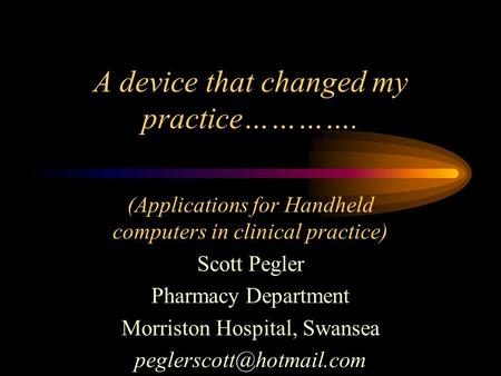 A device that changed my practice…………. (Applications for Handheld computers in clinical practice) Scott Pegler Pharmacy Department Morriston Hospital,