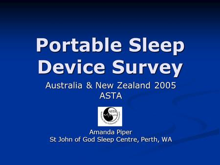 Portable Sleep Device Survey Australia & New Zealand 2005 ASTA Amanda Piper St John of God Sleep Centre, Perth, WA.