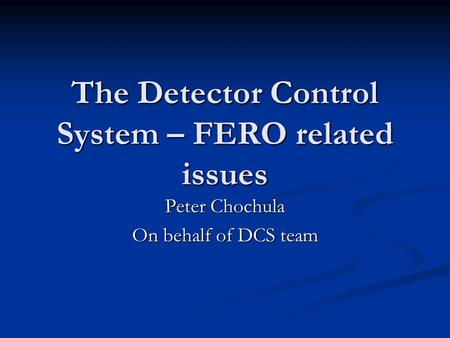 The Detector Control System – FERO related issues Peter Chochula On behalf of DCS team.