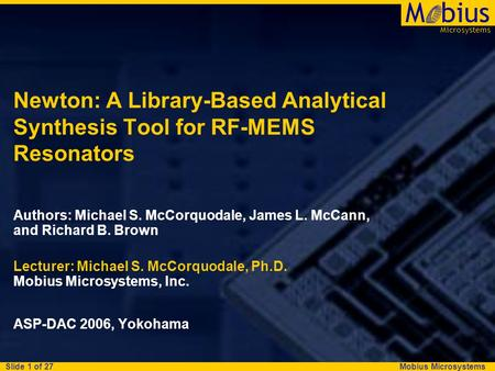 Mobius Microsystems Microsystems Mbius Slide 1 of 27 Newton: A Library-Based Analytical Synthesis Tool for RF-MEMS Resonators Authors: Michael S. McCorquodale,