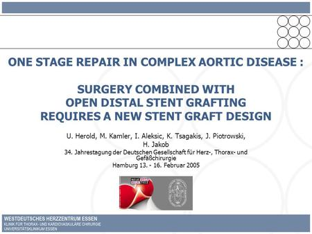 ONE STAGE REPAIR IN COMPLEX AORTIC DISEASE : SURGERY COMBINED WITH OPEN DISTAL STENT GRAFTING REQUIRES A NEW STENT GRAFT DESIGN U. Herold, M. Kamler, I.