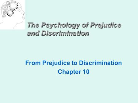 The Psychology of Prejudice and Discrimination From Prejudice to Discrimination Chapter 10.