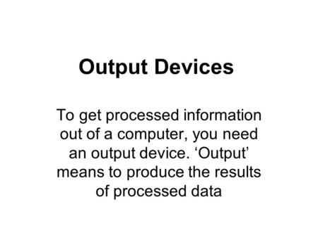 Output Devices To get processed information out of a computer, you need an output device. Output means to produce the results of processed data.