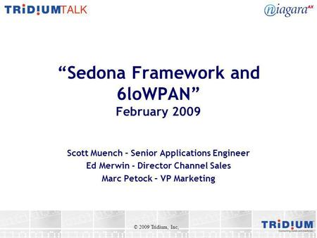 Sedona Framework and 6loWPAN February 2009 Scott Muench – Senior Applications Engineer Ed Merwin - Director Channel Sales Marc Petock – VP Marketing ©
