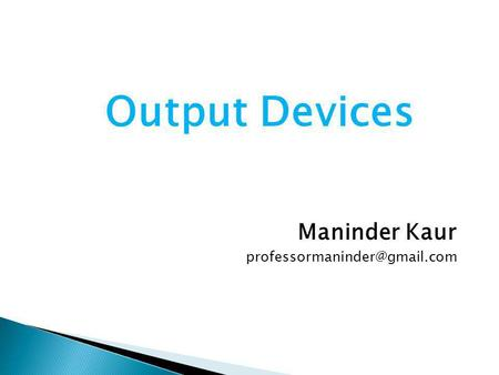 Output Devices Maninder Kaur