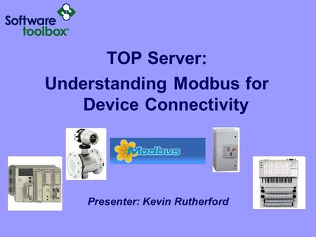 TOP Server: Understanding Modbus for Device Connectivity Presenter: Kevin Rutherford.