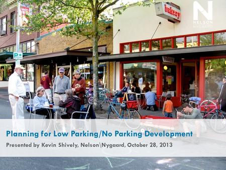 Planning for Low Parking/No Parking Development Presented by Kevin Shively, Nelson\Nygaard, October 28, 2013.